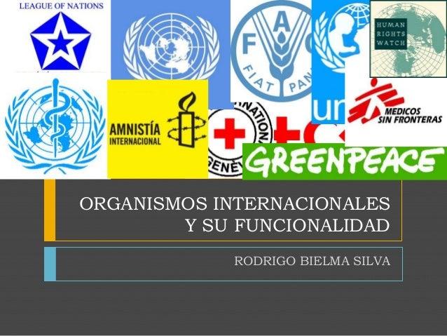 ORGANISMOS INTERNACIONALES Y SU FUNCIONALIDAD RODRIGO BIELMA SILVA