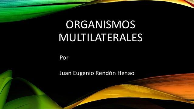 ORGANISMOS MULTILATERALES Por Juan Eugenio Rendón Henao