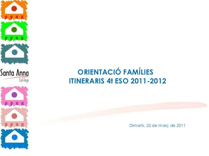 ORIENTACIÓ FAMÍLIES  ITINERARIS 4t ESO 2011-2012 Dimarts, 22 de març de 2011