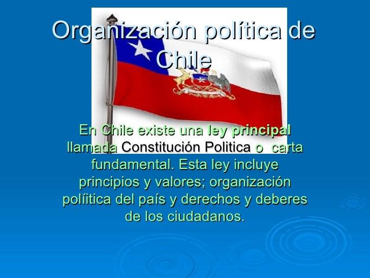 Organización política de Chile En Chile existe una  ley principal  llamada  Constitución Politica  o  carta fundamental. E...