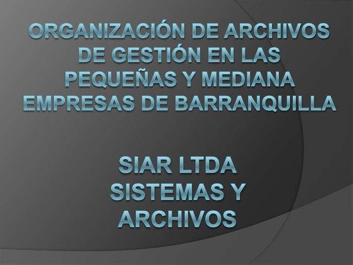 Organización de archivos de gestión en las pequeñas y mediana empresas de barranquilla<br />SIAR LTDASistemas y archivos<b...