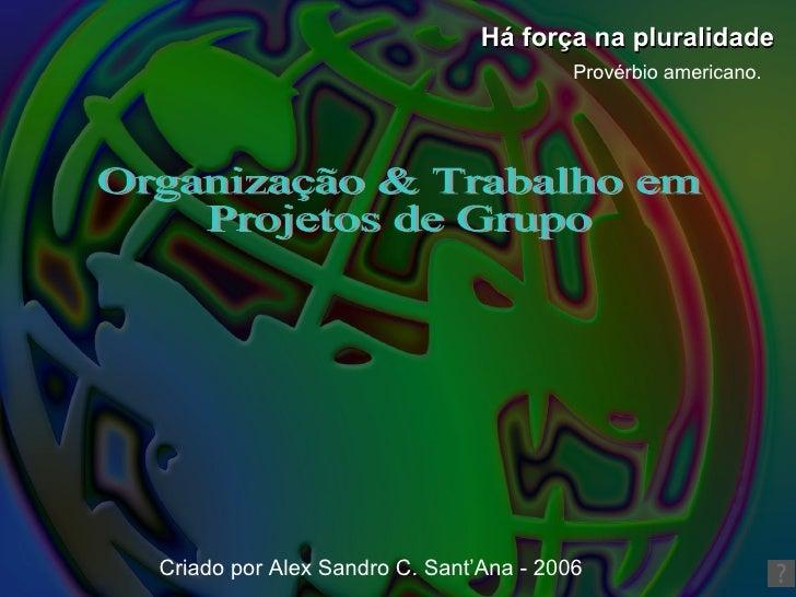 Organização & Trabalho em Projetos de Grupo Há força na pluralidade Provérbio americano. Criado por Alex Sandro C. Sant'An...