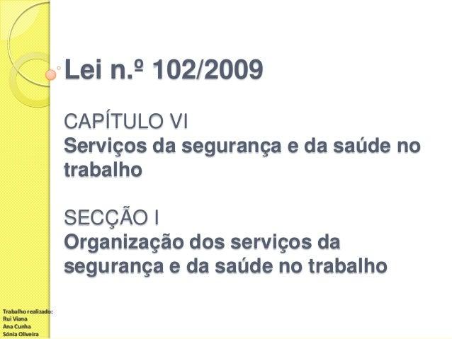 Lei n.º 102/2009 CAPÍTULO VI Serviços da segurança e da saúde no trabalho  SECÇÃO I Organização dos serviços da segurança ...