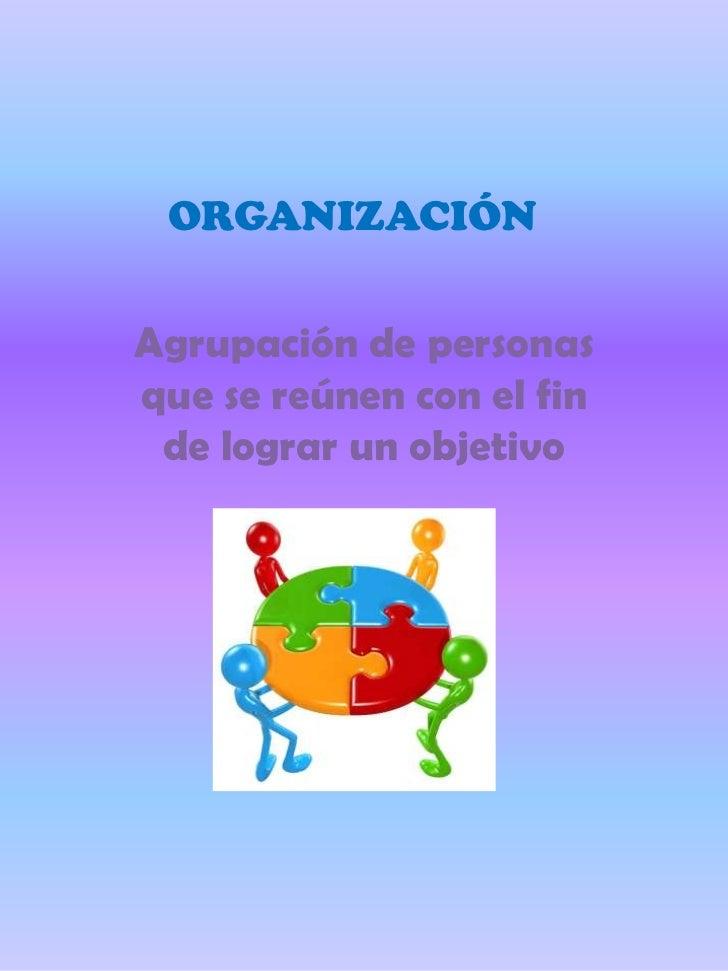ORGANIZACIÓNAgrupación de personasque se reúnen con el fin de lograr un objetivo