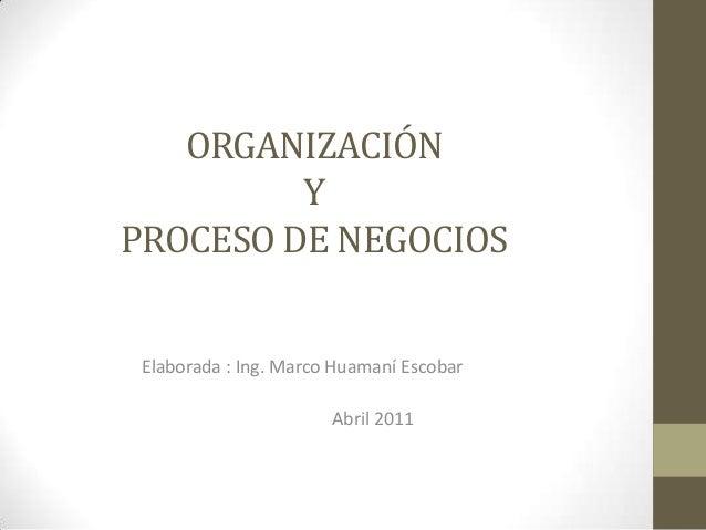 ORGANIZACIÓN Y PROCESO DE NEGOCIOS Elaborada : Ing. Marco Huamaní Escobar Abril 2011