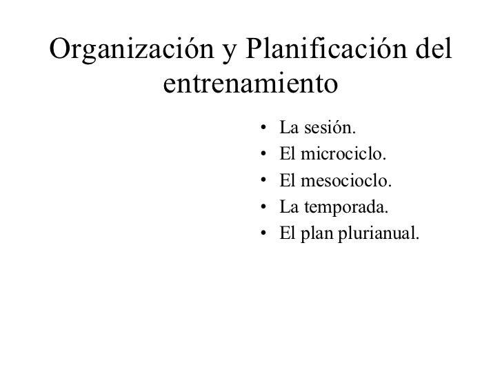 Organización y Planificación del entrenamiento <ul><li>La sesión. </li></ul><ul><li>El microciclo. </li></ul><ul><li>El me...