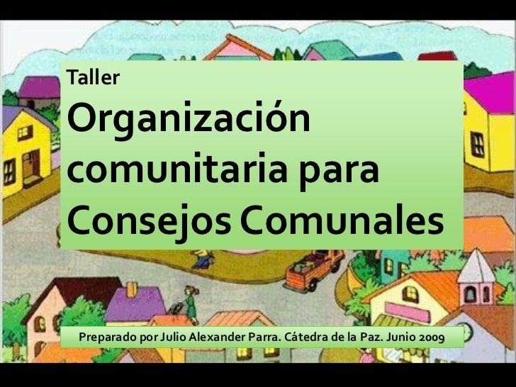 Taller  Organización comunitaria para Consejos Comunales   Preparado por Julio Alexander Parra. Cátedra de la Paz. Junio 2...