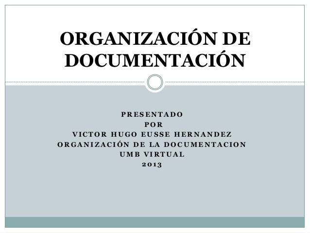 ORGANIZACIÓN DEDOCUMENTACIÓN           PRESENTADO               POR  VICTOR HUGO EUSSE HERNANDEZORGANIZACIÓN DE LA DOCUMEN...