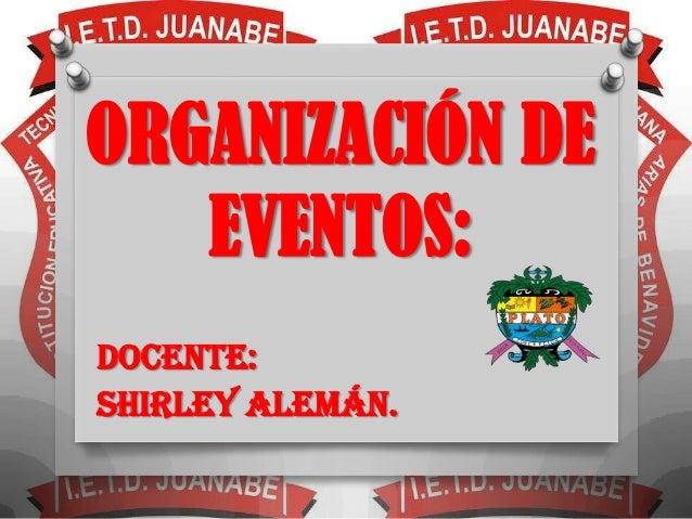 ORGANIZACIÓN DE   EVENTOS:DOCENTE:SHIRLEY ALEMÁN.