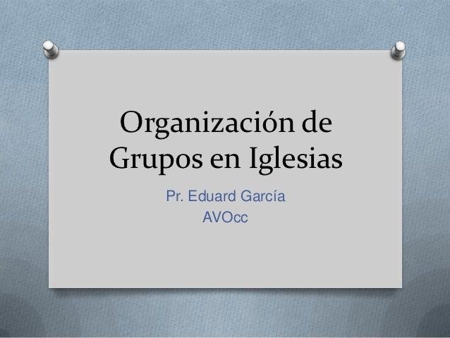 Organización deGrupos en Iglesias    Pr. Eduard García          AVOcc