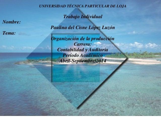 UNIVERSIDAD TÉCNICA PARTICULAR DE LOJA Trabajo Individual Nombre: Paulina del Cisne López Luzón Tema: Organización de la p...