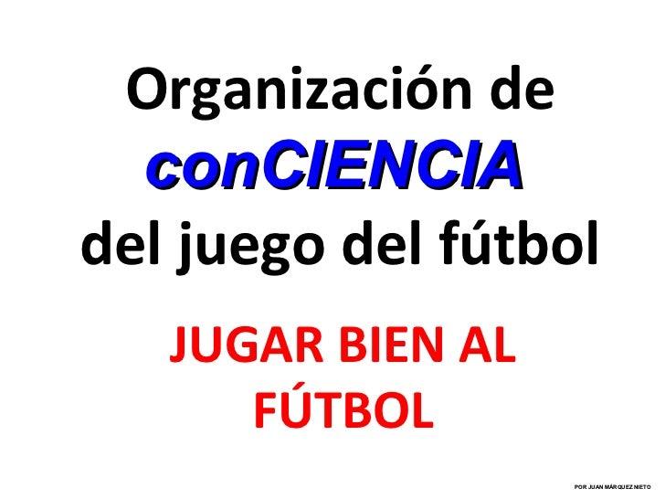 Organización de  conCIENCIAdel juego del fútbol   JUGAR BIEN AL      FÚTBOL                   POR JUAN MÁRQUEZ NIETO