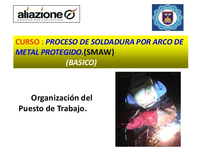 CURSO : PROCESO DE SOLDADURA POR ARCO DEMETAL PROTEGIDO.(SMAW)            (BASICO)   Organización delPuesto de Trabajo.