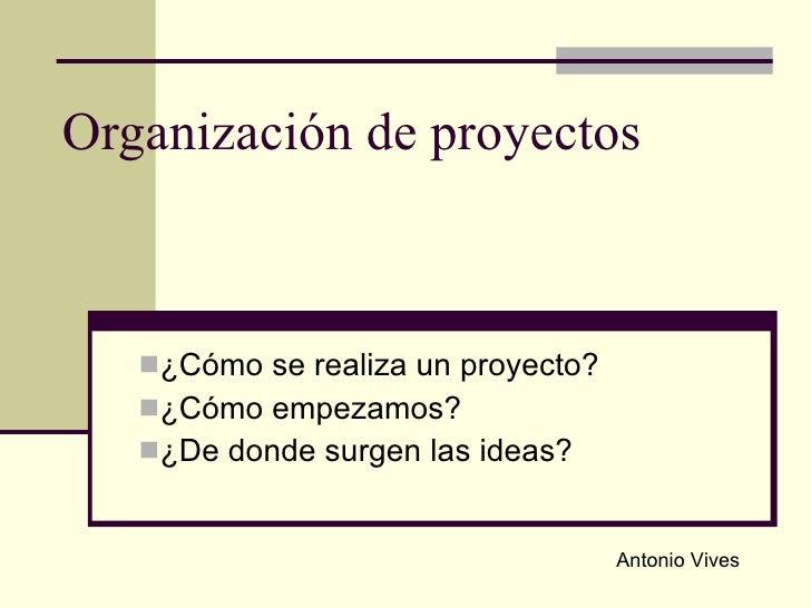 Organización de proyectos <ul><li>¿Cómo se realiza un proyecto? </li></ul><ul><li>¿Cómo empezamos?  </li></ul><ul><li>¿De ...