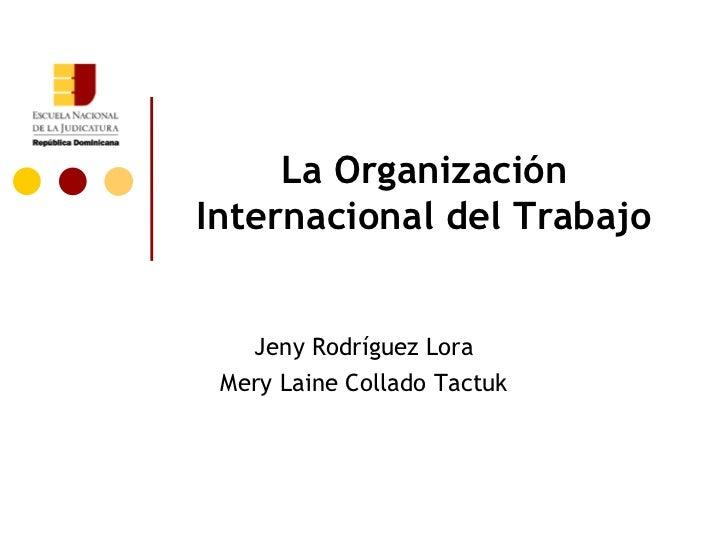 La Organización Internacional del Trabajo Jeny Rodríguez Lora Mery Laine Collado Tactuk