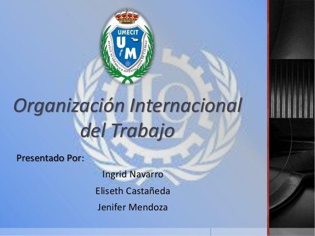Organización Internacional del Trabajo Presentado Por: Ingrid Navarro Eliseth Castañeda Jenifer Mendoza