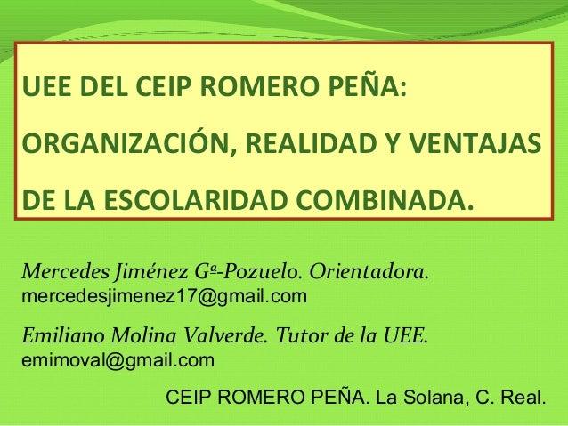 UEE DEL CEIP ROMERO PEÑA: ORGANIZACIÓN, REALIDAD Y VENTAJAS DE LA ESCOLARIDAD COMBINADA. Mercedes Jiménez Gª-Pozuelo. Orie...