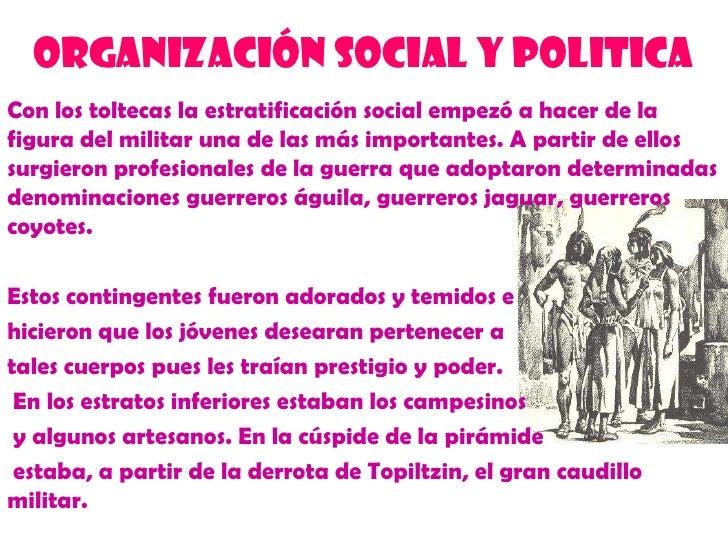 ORGANIZACIÓN SOCIAL Y POLITICA<br />Con los toltecas la estratificación social empezó a hacer de la figura del militar una...