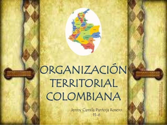 ORGANIZACIÓN TERRITORIAL COLOMBIANA Jenny Camila Pantoja Rosero 11-6