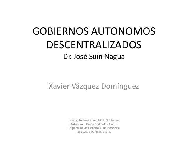 GOBIERNOS AUTONOMOS DESCENTRALIZADOS Dr. José Suin Nagua Xavier Vázquez Domínguez Nagua, Dr. José Suing. 2011. Gobiernos A...