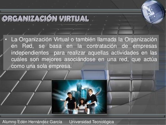 ORGANIZACIÓN VIRTUAL • La Organización Virtual o también llamada la Organización   en Red, se basa en la contratación de e...