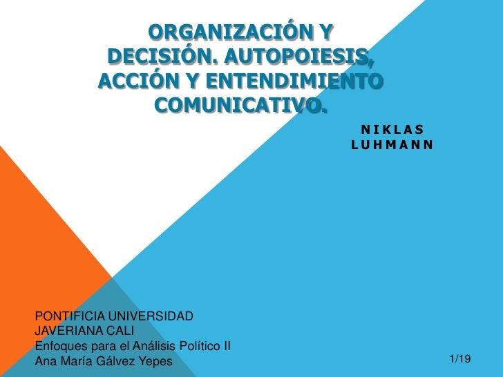 ORGANIZACIÓN Y DECISIÓN. AUTOPOIESIS, ACCIÓN Y Entendimiento COMUNICATIVO.<br />Niklasluhmann<br />PONTIFICIA UNIVERSIDAD ...