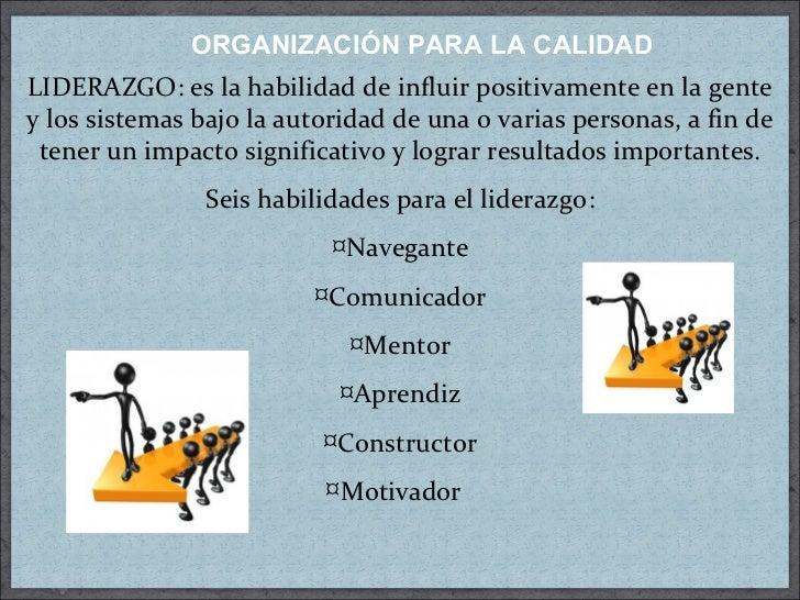 ORGANIZACIÓN PARA LA CALIDAD <ul><li>LIDERAZGO: es la habilidad de influir positivamente en la gente y los sistemas bajo l...