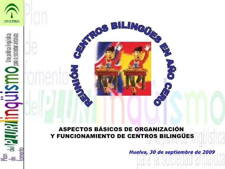 Huelva, 30 de septiembre de 2009 REUNIÓN  CENTROS BILINGÜES EN AÑO CERO ASPECTOS BÁSICOS DE ORGANIZACIÓN  Y FUNCIONAMIENTO...