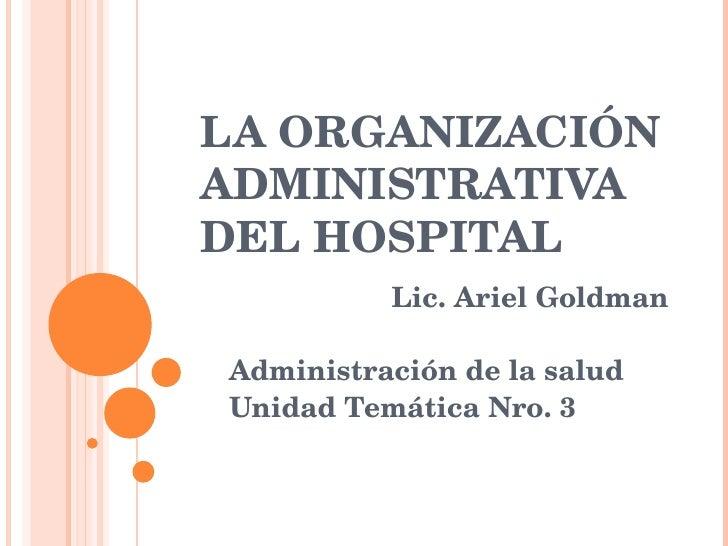 LA ORGANIZACIÓN ADMINISTRATIVA DEL HOSPITAL  Lic. Ariel Goldman Administración de la salud Unidad Temática Nro. 3