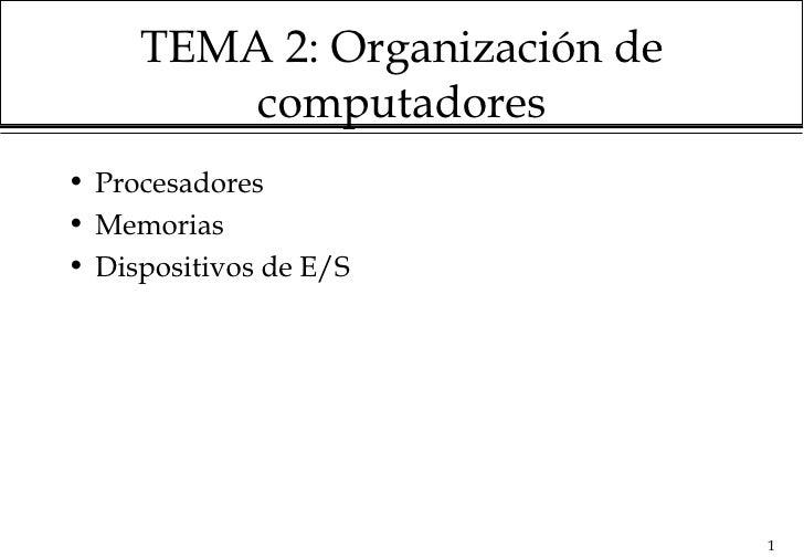 TEMA 2: Organización de         computadores• Procesadores• Memorias• Dispositivos de E/S                               1