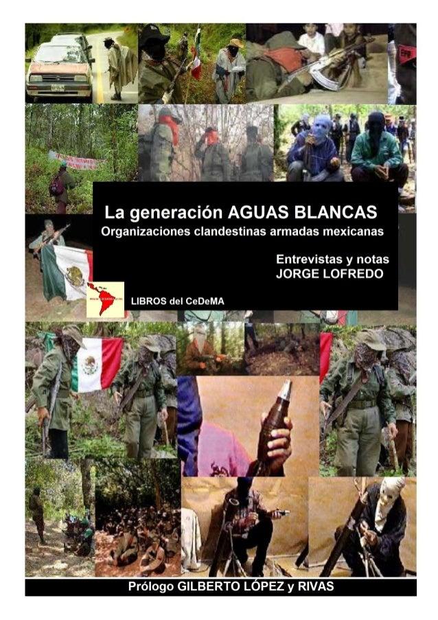 LA GENERACIÓN AGUAS BLANCAS Organizaciones clandestinas armadas mexicanas  Entrevistas y textos Jorge Lofredo Prólogo Gilb...