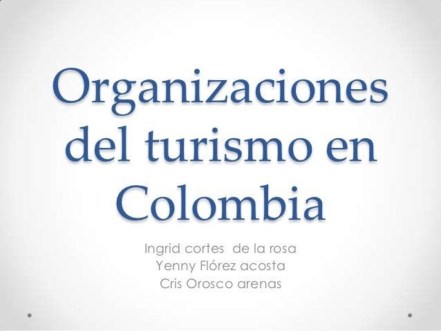 Organizacionesdel turismo en  Colombia   Ingrid cortes de la rosa     Yenny Flórez acosta     Cris Orosco arenas