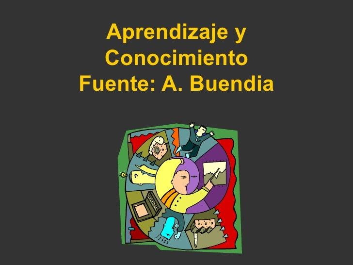 A prendizaje y  Conocimiento Fuente: A. Buendia