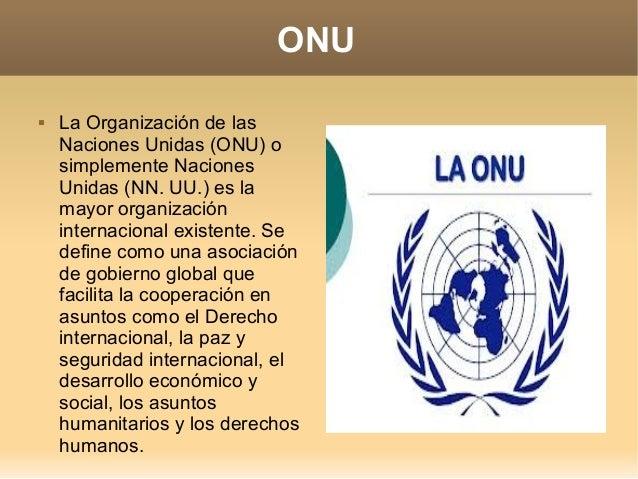 ONU   La Organización de las Naciones Unidas (ONU) o simplemente Naciones Unidas (NN. UU.) es la mayor organización inter...