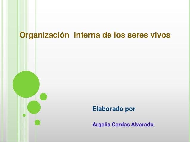 Organización interna de los seres vivosElaborado porArgelia Cerdas Alvarado