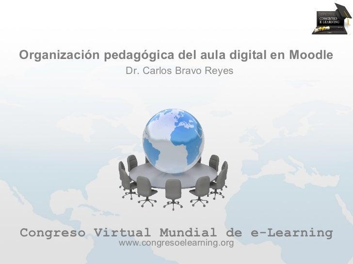 Organización pedagógica del aula digital en Moodle                Dr. Carlos Bravo ReyesCongreso Virtual Mundial de e-Lear...