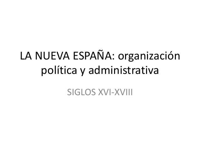 LA NUEVA ESPAÑA: organización    política y administrativa        SIGLOS XVI-XVIII
