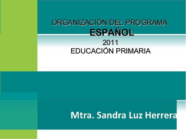 ORGANIZACIÓN DEL PROGRAMAORGANIZACIÓN DEL PROGRAMAESPAÑOLESPAÑOL20112011EDUCACIÓN PRIMARIAEDUCACIÓN PRIMARIA