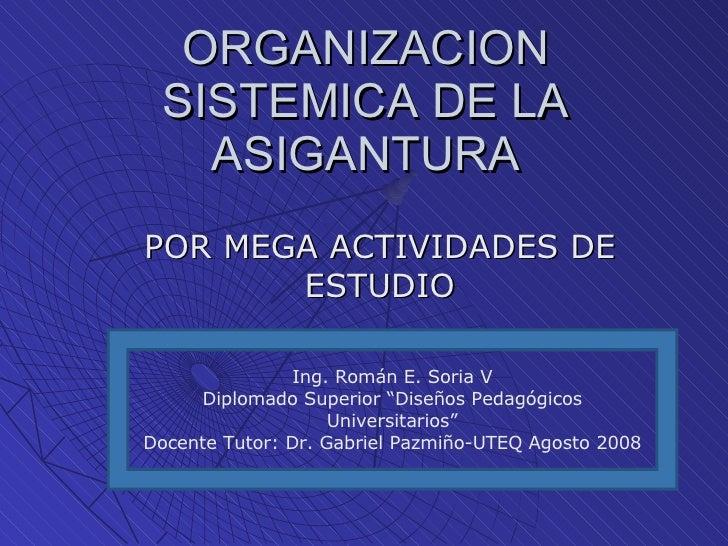 "ORGANIZACION SISTEMICA DE LA ASIGANTURA POR MEGA ACTIVIDADES DE ESTUDIO Ing. Román E. Soria V Diplomado Superior ""Diseños ..."