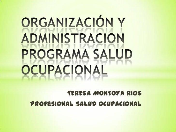 ORGANIZACIÓN Y ADMINISTRACION PROGRAMA SALUD OCUPACIONAL<br />TERESA MONTOYA RIOS<br />Profesional Salud Ocupacional<br />