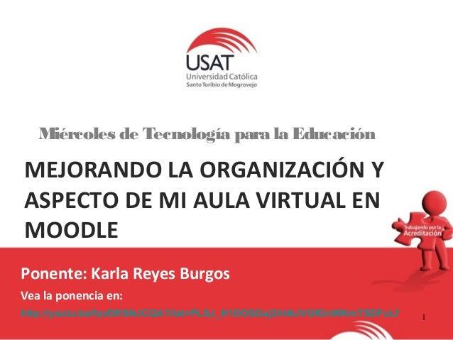 1  Miércoles de Tecnología para la Educación  MEJORANDO LA ORGANIZACIÓN Y  ASPECTO DE MI AULA VIRTUAL EN  MOODLE  Ponente:...