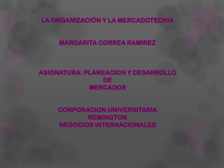 LA ORGANIZACIÓN Y LA MERCADOTECNIA     MARGARITA CORREA RAMIREZASIGNATURA: PLANEACION Y DESARROLLO                DE      ...