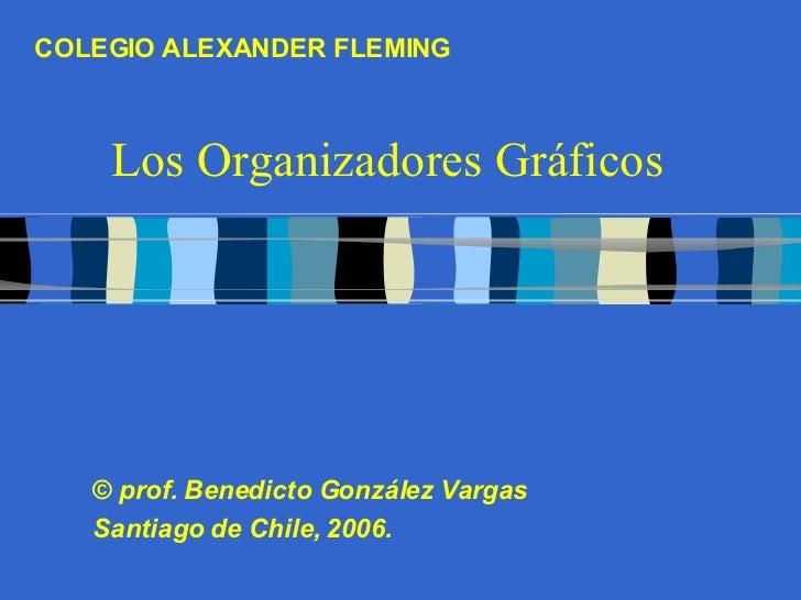 Los Organizadores Gráficos ©  prof. Benedicto González Vargas Santiago de Chile, 2006. COLEGIO ALEXANDER FLEMING
