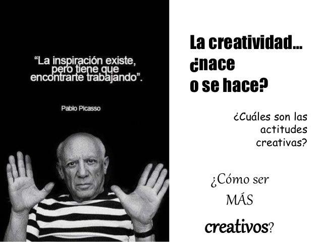 La creatividad… ¿nace o se hace? ¿Cuáles son las actitudes creativas? ¿Cómo ser MÁS creativos?
