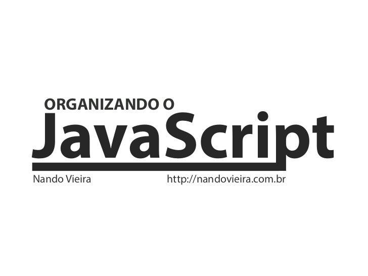 JavaScript  ORGANIZANDO ONando Vieira   http://nandovieira.com.br