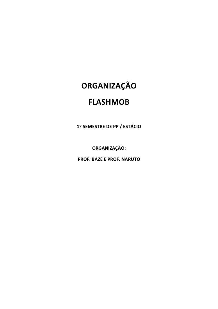 ORGANIZAÇÃO    FLASHMOB1º SEMESTRE DE PP / ESTÁCIO      ORGANIZAÇÃO:PROF. BAZÉ E PROF. NARUTO