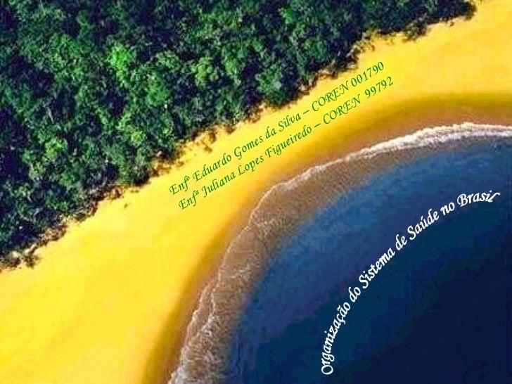 Enfº Eduardo Gomes da Silva – COREN 001790 Enfª Juliana Lopes Figueiredo – COREN  99792 Organização do Sistema de Saúde no...