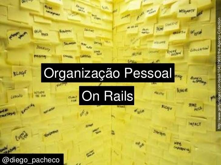 http://www.gettyimages.com/detail/104329692/the-Agency-Collection<br />Organização Pessoal<br />On Rails<br />@diego_pache...