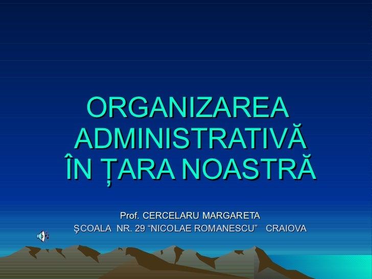 """ORGANIZAREA  ADMINISTRATIVĂ ÎN ŢARA NOASTRĂ   Prof . CERCELARU  MARGARETA ŞCOALA  NR.  29  """" NICOLAE ROMANESCU """"   CRAIOVA"""