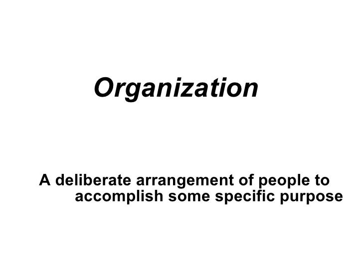 Organization A deliberate arrangement of people to accomplish some specific purpose